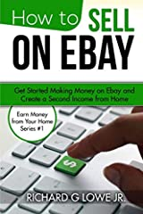 How to Sell on eBay: Get Started Making Money on eBay and Create a Second Income from Home (Earn Money from Your Home) (Volume 1) Paperback