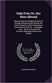 Italy Free: Or, Our Hero Abroad: Representing the Enlightened Battle of the Age: Recounting the Original and Heroic Expedition of Our Countryman ... and Victories: Beginning at Rome and Ending