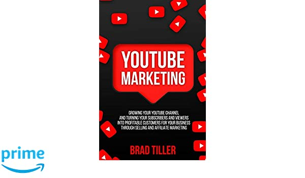 YouTube Marketing: Growing Your YouTube Channel And Turning Your Subscribers And Viewers Into Profitable Customers For Your Business Through Selling .