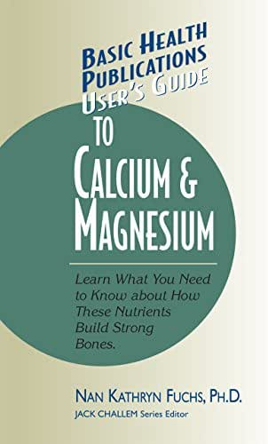 User's Guide to Calcium & Magnesium: Learn What You Need to Know about How These Nutrients Build Strong Bones