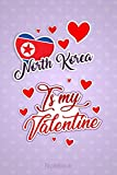 North Korea Is My Valentine: A Lovely North Korea Valentine s Day Flag Funny Gift Idea For North Korea Vacation & Travel Notebook Journal and Diary to Write In (6x9 120 Ruled Pages Matte Cover)