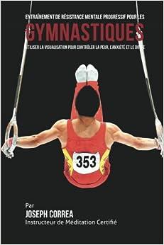 Entrainement De Resistance Mentale Progressif Pour Les Gymnastiques: Utiliser La Visualisation Pour Controler La Peur, L'anxiete Et Le Doute Epub Descargar