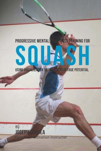 Progressive Mental Toughness Training for Squash: Using Visualization to Unlock Your True Potential