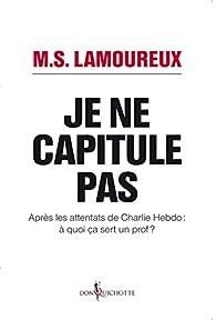 Je ne capitule pas : Après les attentats de Charlie Hebdo, à quoi ça sert un prof ? par M. S. Lamoureux