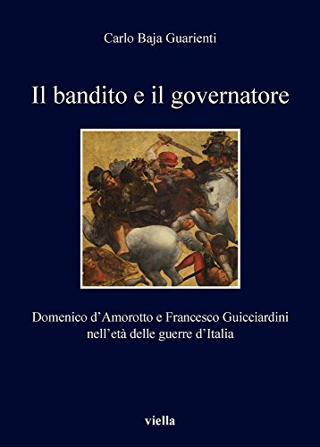 Il Bandito E Il Governatore: Domenico D'amorotto E Francesco Guicciardini Nell'eta Delle Guerre D'italia (I Libri Di Viella) (Italian Edition)
