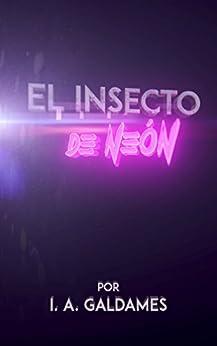 El insecto de Neón (Spanish Edition) by [Galdames, I. A.]