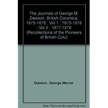 The Journals of George M. Dawson: British Columbia, 1875-1878 : Vol 1 : 1875-1876 ; Vol 2 : 1877-1878