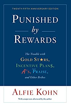 Punished by Rewards: Twenty-fifth Anniversary Edition: The Trouble with Gold Stars, Incentive Plans, A's, Praise, and Other Bribes by [Kohn, Alfie]