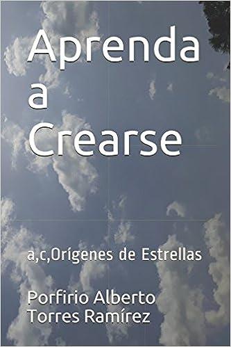Amazon.com: Aprenda a Crearse: a,c,Orígenes de Estrellas (Spanish Edition) (9781520933276): Esc Porfirio Alberto Torres Ramírez Esc: Books