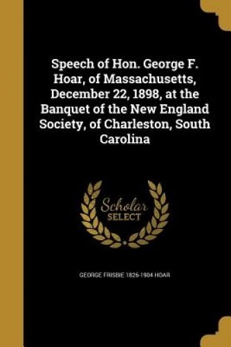 Read Online Speech of Hon. George F. Hoar, of Massachusetts, December 22, 1898, at the Banquet of the New England Society, of Charleston, South Carolina pdf