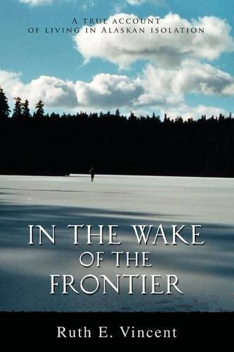Read Online In the Wake of the Frontier: A true account of living in Alaskan isolation ebook