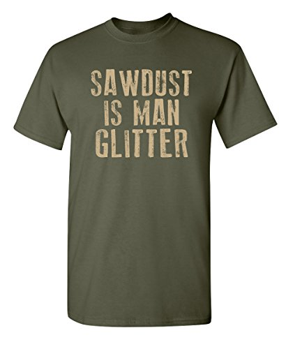 Sawdust is Man Glitter Novelty Graphic Sarcastic Funny T Shirt XL Military ()