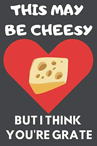 This May Be Cheesy But I Think You're Grate: Funny Cheese Journal/Notebook to Write in, for Cheese Lovers, 120 Blank Pages, 6x9, Love Design by Cheesie Journals