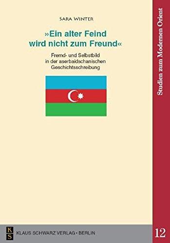 'Ein alter Feind wird nicht zum Freund': Fremd- und Selbstbild in der aserbaidschanischen Geschichtsschreibung (Studien zum modernen Orient)
