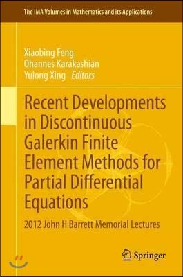 Recent Developments in Discontinuous Galerkin Finite Element Methods for Partial Differential Equations: 2012 John H Barrett Memorial Lectures (The IMA Volumes in Mathematics and its Applications)