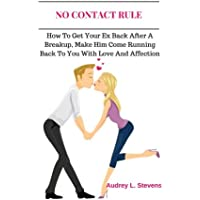 No Contact Rule: How To Get Your Ex Back After A Breakup, Make Him Come Running Back To You With Love And Affection