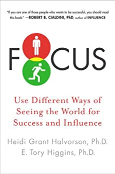 Focus: Use Different Ways of Seeing the World for Success and Influence by [Halvorson Ph.D., Heidi Grant, Ph.D., E. Tory Higgins]