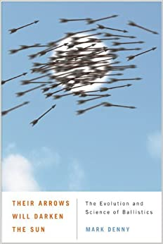Their Arrows Will Darken the Sun: The Evolution and Science of Ballistics by Mark Denny (2011-03-22)