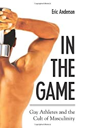 In The Game: Gay Athletes And The Cult Of Masculinity (S U N Y Series on Sport, Culture, and Social Relations) (Sport, culture & social relations)