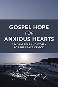 Gospel Hope for Anxious Hearts: Trading Fear and Worry for the Peace of God (Rich Theology Made Accessible) by [Spurgeon, Charles]