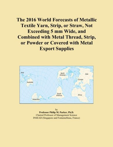 The 2016 World Forecasts of Metallic Textile Yarn, Strip, or Straw, Not Exceeding 5 mm Wide, and Combined with Metal Thread, Strip, or Powder or Covered with Metal Export Supplies