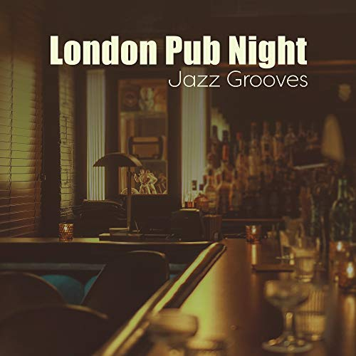 London Pub Night Jazz Grooves: 2019 Nightlife Smooth Jazz Music for Cafe Bars and Clubs, Instrumental Background Songs for Everyone Who Want to Spend Best Time with Friends (London Best Bars 2019)