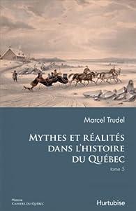 Mythes et réalités dans l'histoire du Québec, Tome 5 par Marcel Trudel