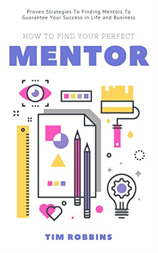How To Find Your Perfect Mentor: Proven Strategies To Finding Mentors To Guarantee Your Success in Life and Business ( Tribe of Like Minded People 4 Life Week and Work - Perfect Your Find