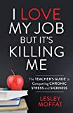 I Love My Job But It s Killing Me: The Teacher s Guide to Conquering Chronic Stress and Sickness