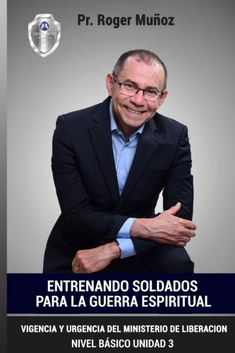 Entrenando Soldados Para La Guerra Espiritual - Nivel Basico - Unidad 3: Vigencia Y Urgencia Del Ministerio De La Liberacion (Volume 3) (Spanish Edition)
