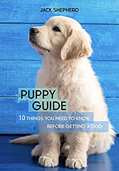 PUPPY GUIDE: 10 Things You Need to Know Before Getting a Dog (Dog training, Puppy training, Dog training for beginners, Dog training book, Dog separation anxiety) by [Shepherd, Jack]