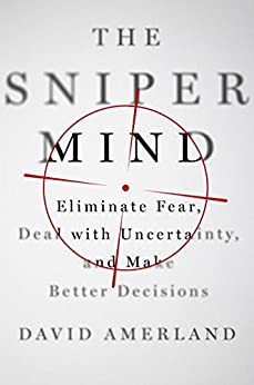 The Sniper Mind: Eliminate Fear, Deal with Uncertainty, and Make Better Decisions by [Amerland, David]