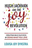 Hugh Jackman and the Joy Revolution: Creating Wild Success By Doing What You Love
