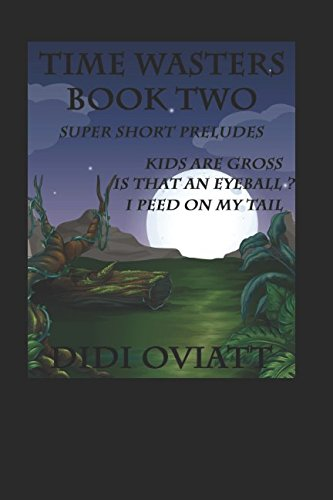 Read Online TIME WASTERS Second Set of Super Short Preludes: 4. Kids Are Gross 5. Is That An Eyeball? 6. I Peed On My Tail PDF