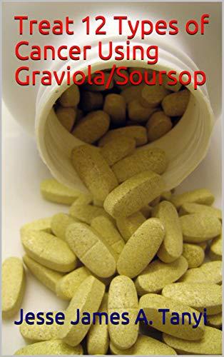Treat 12 Types of Cancer Using Graviola/Soursop eBook: Jesse James A