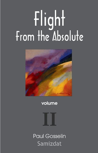Flight From the Absolute: Cynical Observations on the Postmodern West. Volume II by [Gosselin, Paul]