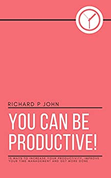 You Can Be Productive!: 15 Ways to Increase Your Productivity, Improve Your Time Management and Get More Done (You Can! Book 2) by [John, Richard P]
