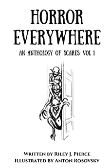 Horror Everywhere: An Anthology of Scares Volume 1 by [J. Pierce, Riley]