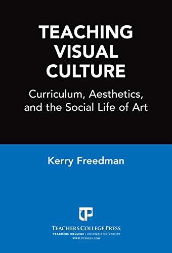 Teaching Visual Culture: Curriculum, Aesthetics, and the Social Life of Art por Kerry Freedman