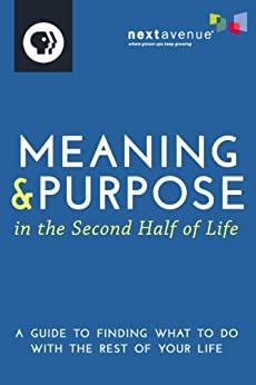 Meaning & Purpose in the Second Half of Life: A Guide to Finding What to Do with the Rest of Your Life by [Next Avenue]