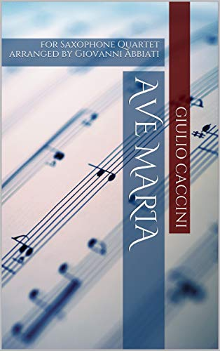 Giulio Caccini Ave Maria for Saxophone Quartet: arranged by Giovanni Abbiati