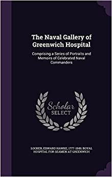 The Naval Gallery of Greenwich Hospital: Comprising a Series of Portraits and Memoirs of Celebrated Naval Commanders