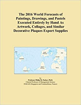 The 2016 World Forecasts of Paintings, Drawings, and Pastels Executed Entirely by Hand As Artwork, Collages, and Similar Decorative Plaques Export Supplies