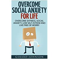 Social Anxiety: Overcome Social Anxiety for Life: Overcome Low Self-esteem, Social Anxiety, Shyness and Live Free of Worry
