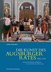 Die Kunst des Augsburger Rates 1588-1631: Kommunale Räume als Medium von Herrschaft und Erinnerung