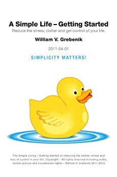 Simple Living - Getting Started: Reduce the Stress, Clutter and Get Control of Your Life by [Grebenik, William V.]