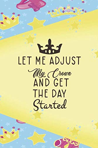 Let Me Adjust My Crown And Get The Day Started: Princess Notebook Journal Ruled Lined Girl Women Writing Book Diary Composition School Notepad 120 ... Paperback Cute Nice Beautiful Creative Crown