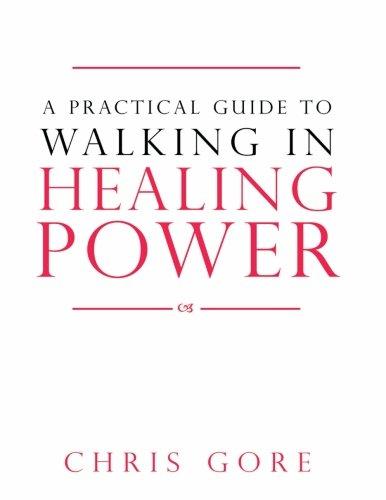 A Practical Guide to Walking in Healing Power (Chris Gore Walking In Supernatural Healing Power)