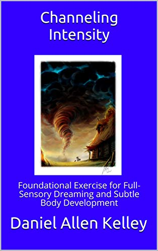 Channeling Intensity: Foundational Exercise for Full-Sensory Dreaming and Subtle Body Development (The Lucidity Scrolls Book 1)