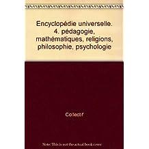 Encyclopédie universelle. 4. pédagogie, mathématiques, religions, philosophie, psychologie